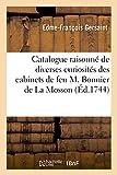 Catalogue Raisonne de Diverses Curiosites en Tous Genres Contenues - Dans les Cabinets de Feu M. Bon: dans les cabinets de feu M. Bonnier de La Mosson